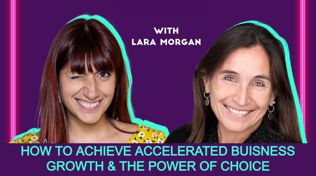 how to achieve accelerated business growth and the power of choice with lara morgan